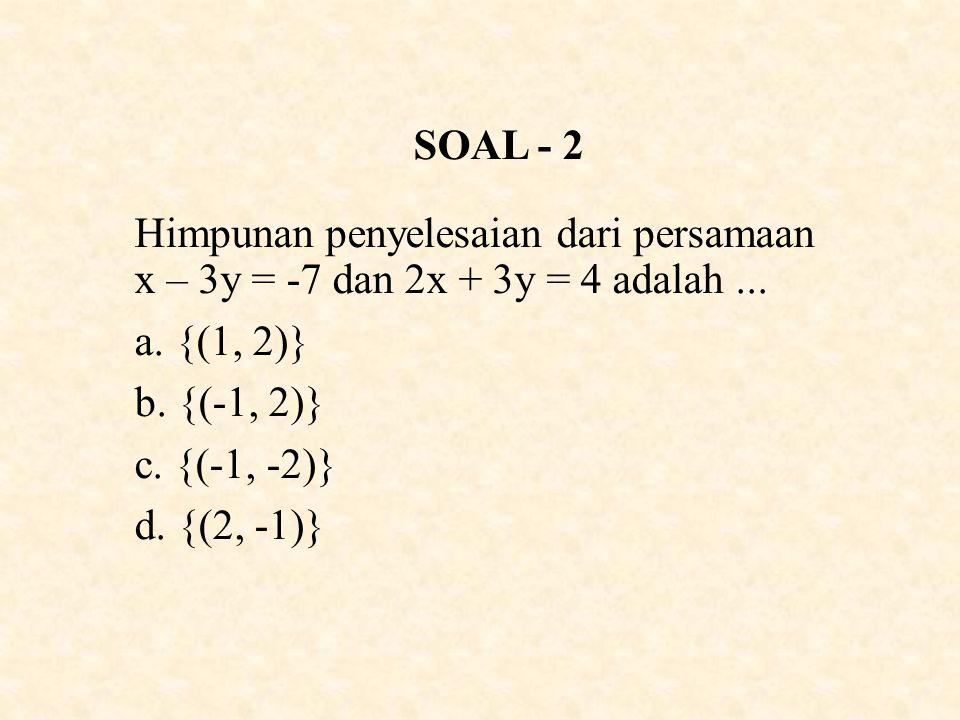 SOAL - 2 Himpunan penyelesaian dari persamaan x – 3y = -7 dan 2x + 3y = 4 adalah...