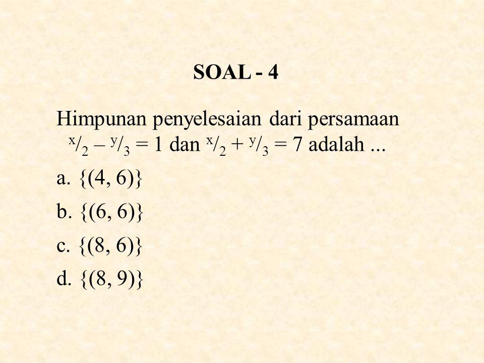 SOAL - 4 Himpunan penyelesaian dari persamaan x / 2 – y / 3 = 1 dan x / 2 + y / 3 = 7 adalah...