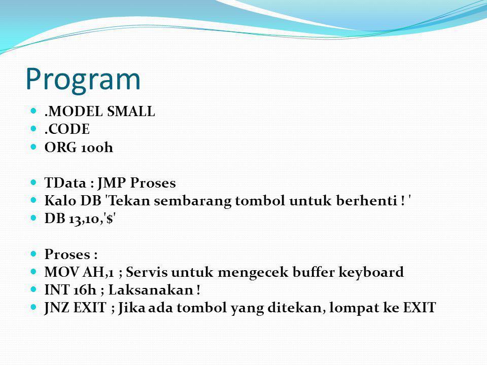 Program.MODEL SMALL.CODE ORG 100h TData : JMP Proses Kal0 DB 'Tekan sembarang tombol untuk berhenti ! ' DB 13,10,'$' Proses : MOV AH,1 ; Servis untuk