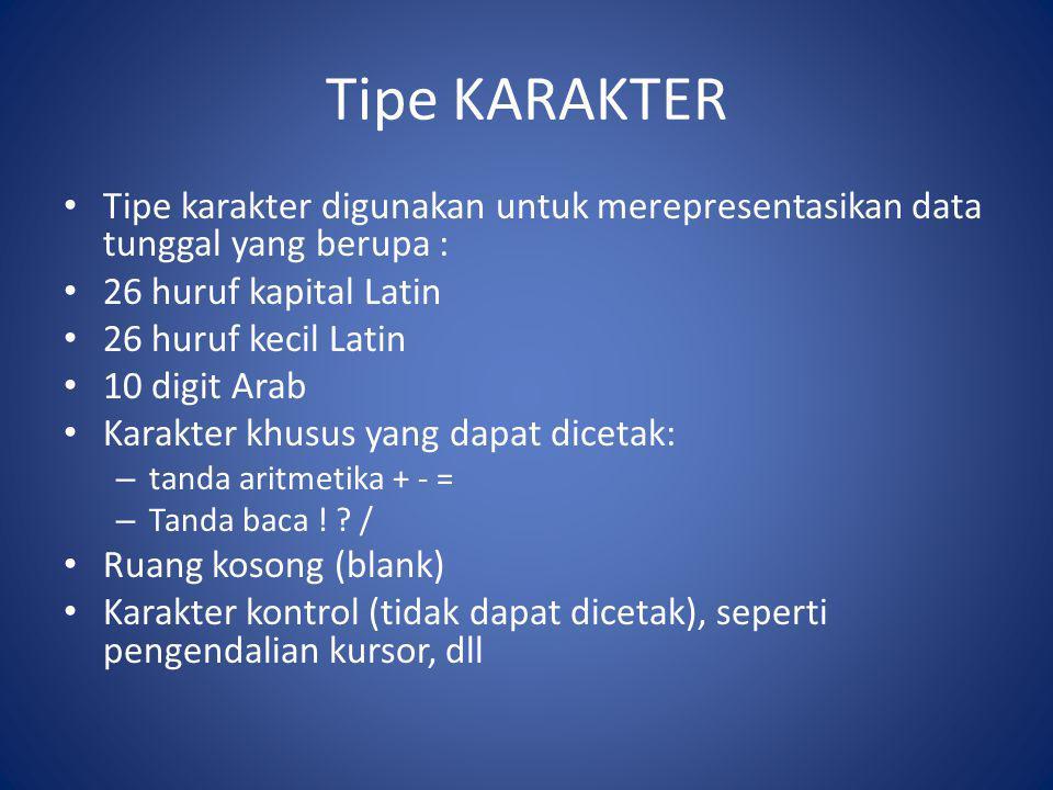 Tipe KARAKTER Tipe karakter digunakan untuk merepresentasikan data tunggal yang berupa : 26 huruf kapital Latin 26 huruf kecil Latin 10 digit Arab Kar