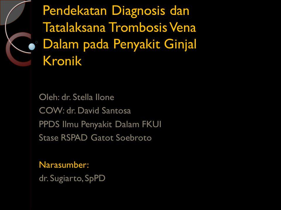 Pendekatan Diagnosis dan Tatalaksana Trombosis Vena Dalam pada Penyakit Ginjal Kronik Oleh: dr. Stella Ilone COW: dr. David Santosa PPDS Ilmu Penyakit