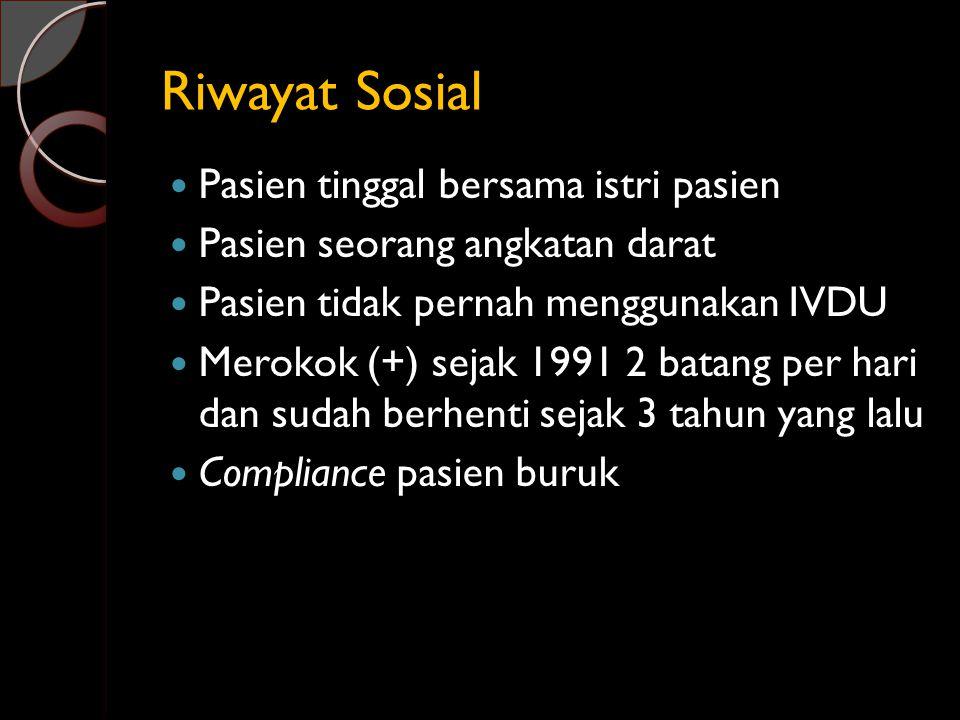 Riwayat Sosial Pasien tinggal bersama istri pasien Pasien seorang angkatan darat Pasien tidak pernah menggunakan IVDU Merokok (+) sejak 1991 2 batang