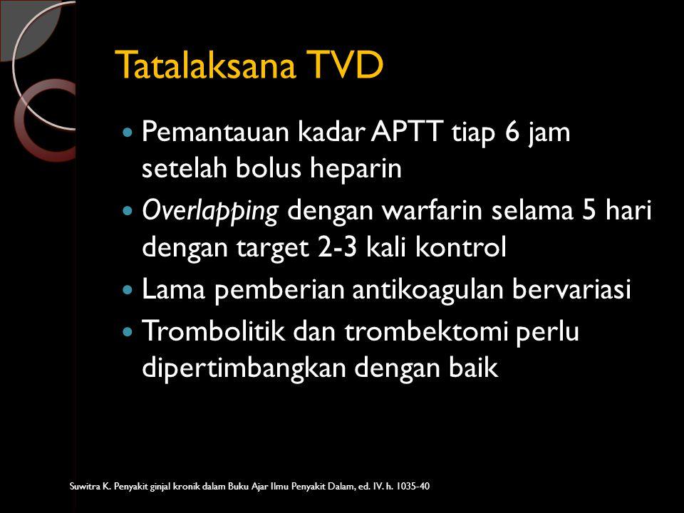 Tatalaksana TVD Pemantauan kadar APTT tiap 6 jam setelah bolus heparin Overlapping dengan warfarin selama 5 hari dengan target 2-3 kali kontrol Lama p