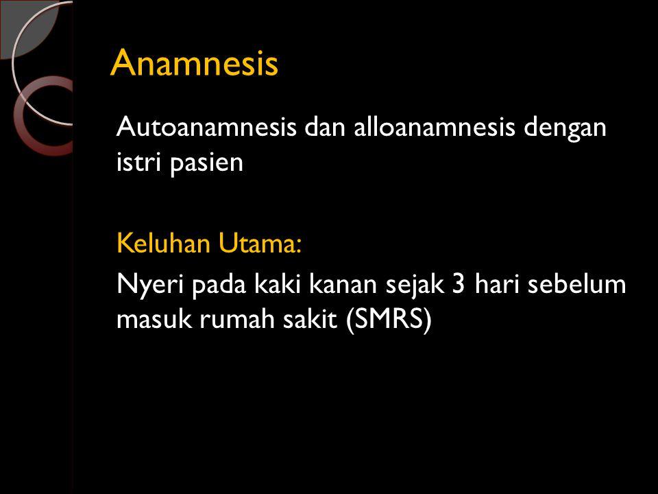 Anamnesis Autoanamnesis dan alloanamnesis dengan istri pasien Keluhan Utama: Nyeri pada kaki kanan sejak 3 hari sebelum masuk rumah sakit (SMRS)