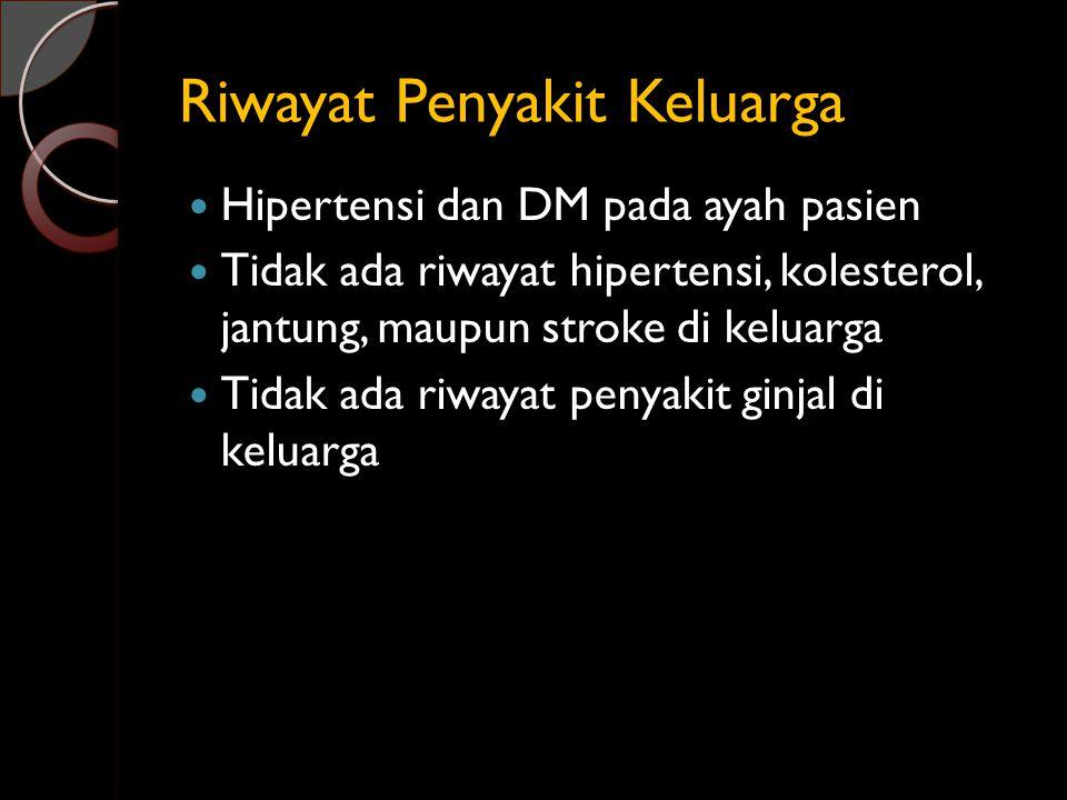 Riwayat Penyakit Keluarga Hipertensi dan DM pada ayah pasien Tidak ada riwayat hipertensi, kolesterol, jantung, maupun stroke di keluarga Tidak ada ri
