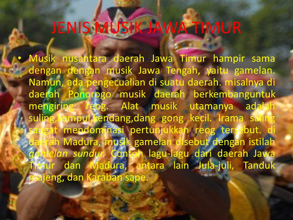 JENIS MUSIK JAWA TIMUR Musik nusantara daerah Jawa Timur hampir sama dengan dengan musik Jawa Tengah, yaitu gamelan. Namun, ada pengecualian di suatu
