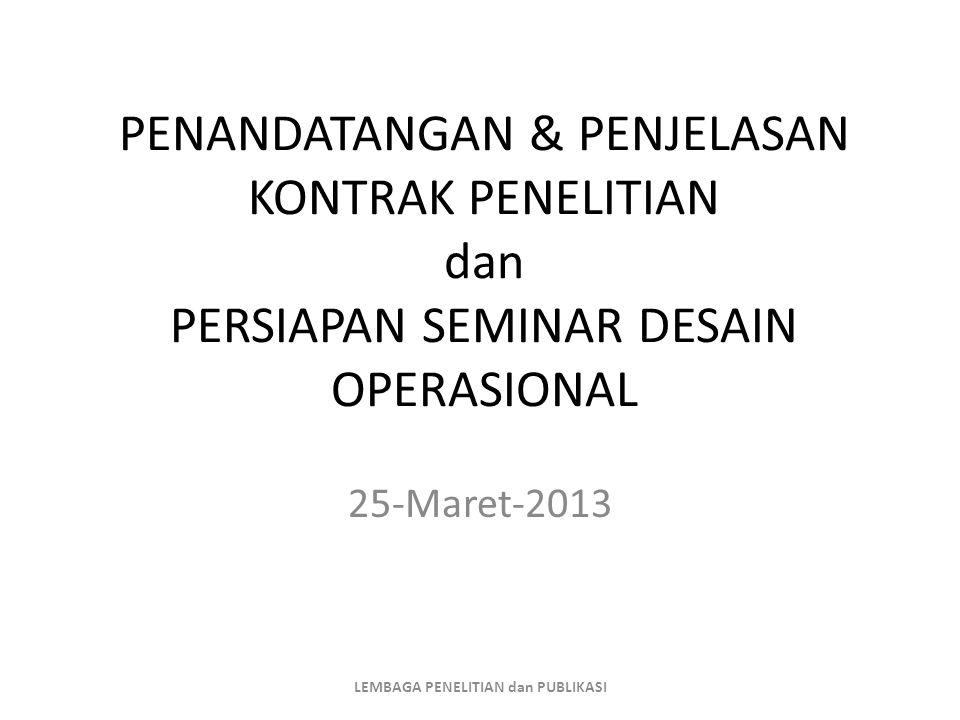 PENANDATANGAN & PENJELASAN KONTRAK PENELITIAN dan PERSIAPAN SEMINAR DESAIN OPERASIONAL 25-Maret-2013 LEMBAGA PENELITIAN dan PUBLIKASI