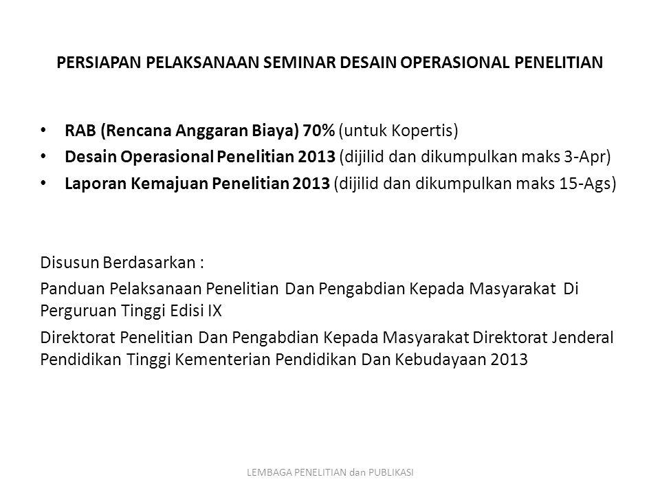 RAB (Rencana Anggaran Biaya) 70% (untuk Kopertis) Desain Operasional Penelitian 2013 (dijilid dan dikumpulkan maks 3-Apr) Laporan Kemajuan Penelitian