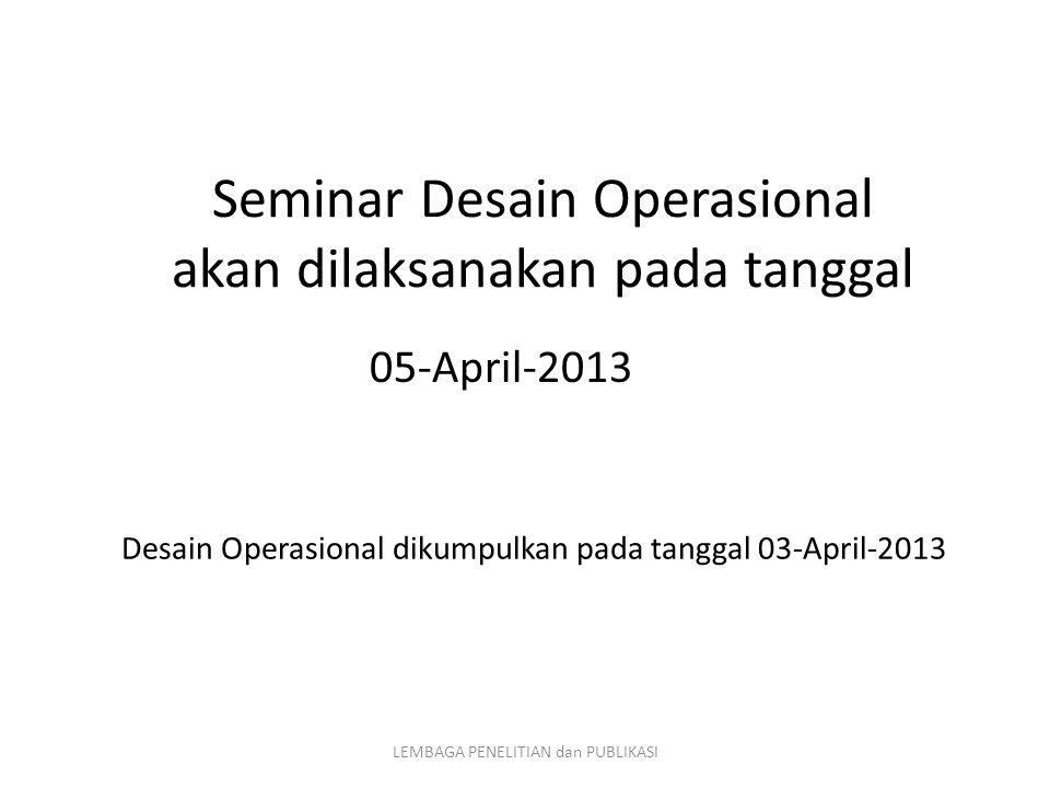 Seminar Desain Operasional akan dilaksanakan pada tanggal 05-April-2013 LEMBAGA PENELITIAN dan PUBLIKASI Desain Operasional dikumpulkan pada tanggal 0