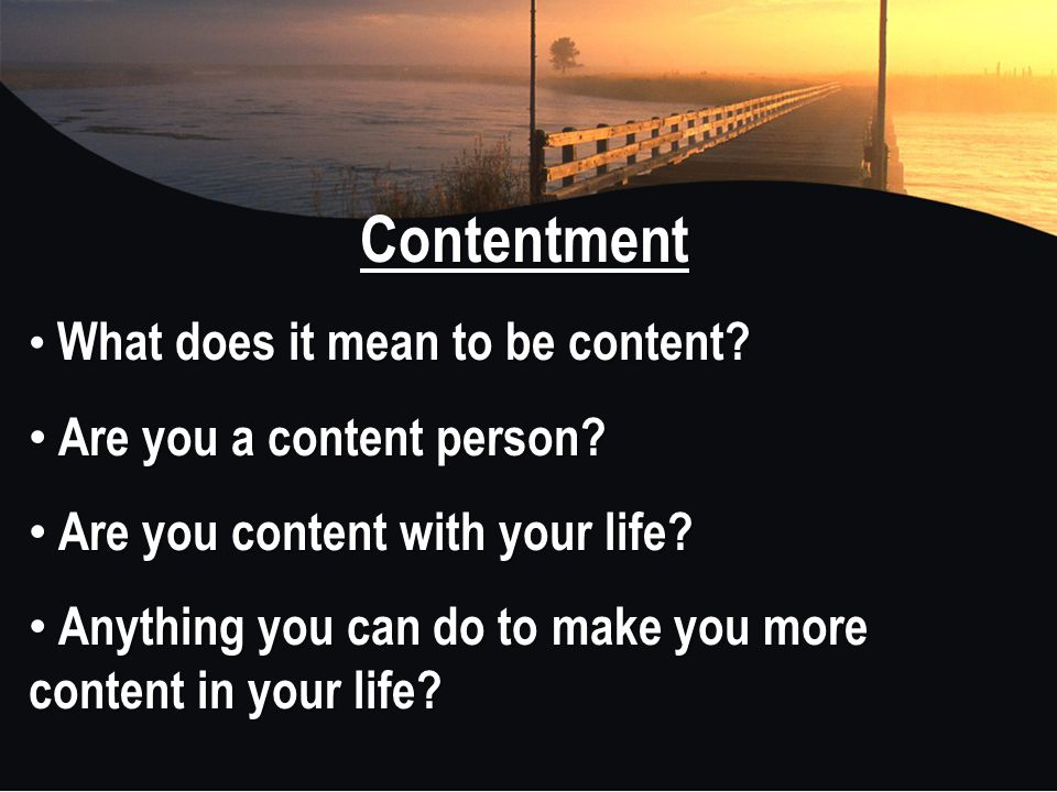 Contentment What does it mean to be content? What does it mean to be content? Are you a content person? Are you a content person? Are you content with