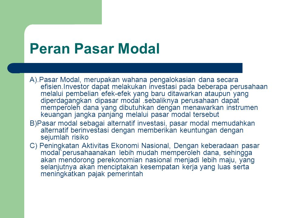 Peran Pasar Modal A).Pasar Modal, merupakan wahana pengalokasian dana secara efisien.Investor dapat melakukan investasi pada beberapa perusahaan melal