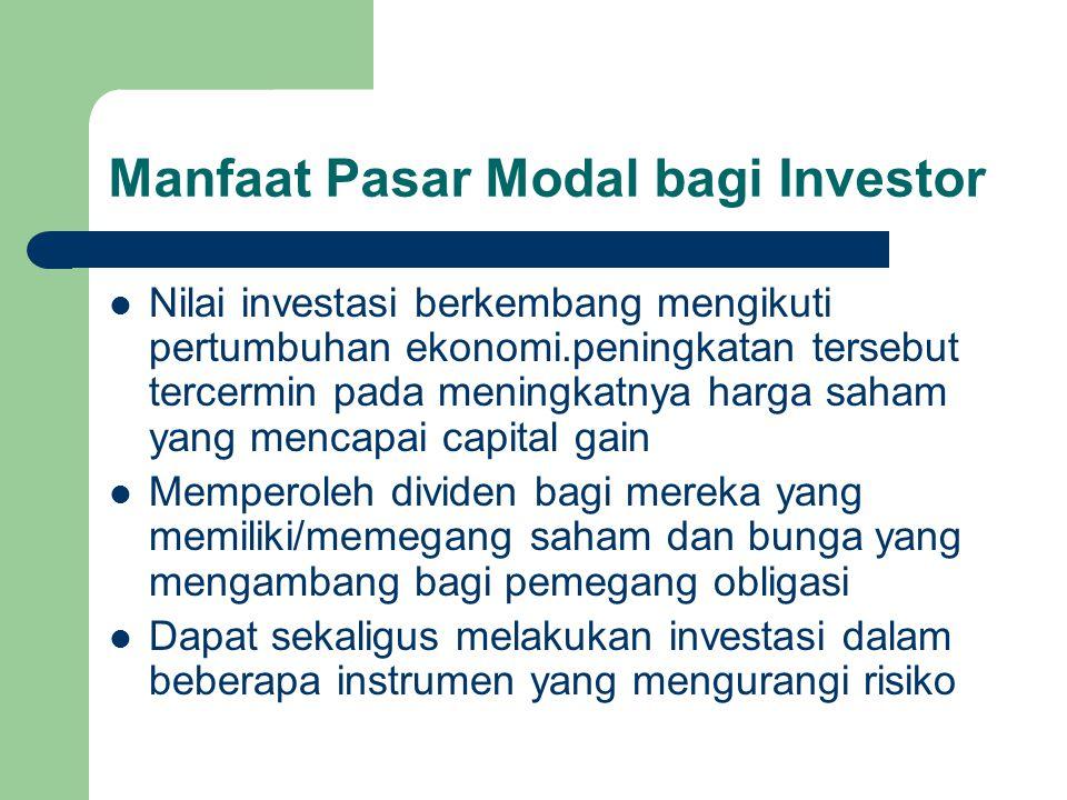 Manfaat Pasar Modal bagi Investor Nilai investasi berkembang mengikuti pertumbuhan ekonomi.peningkatan tersebut tercermin pada meningkatnya harga saha