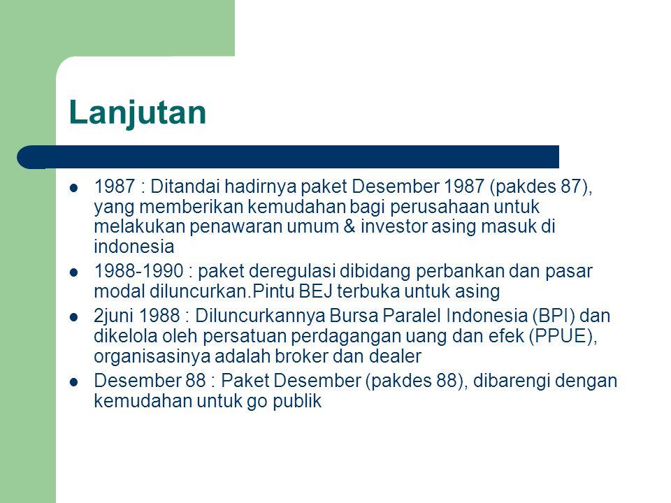 Lanjutan 1987 : Ditandai hadirnya paket Desember 1987 (pakdes 87), yang memberikan kemudahan bagi perusahaan untuk melakukan penawaran umum & investor asing masuk di indonesia 1988-1990 : paket deregulasi dibidang perbankan dan pasar modal diluncurkan.Pintu BEJ terbuka untuk asing 2juni 1988 : Diluncurkannya Bursa Paralel Indonesia (BPI) dan dikelola oleh persatuan perdagangan uang dan efek (PPUE), organisasinya adalah broker dan dealer Desember 88 : Paket Desember (pakdes 88), dibarengi dengan kemudahan untuk go publik