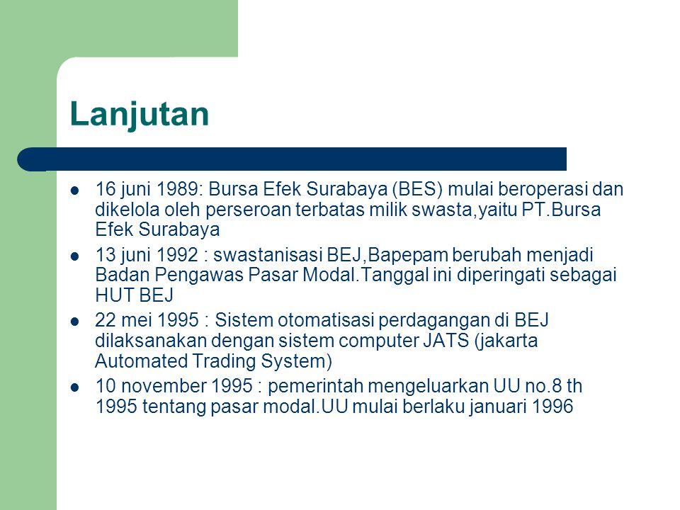 Lanjutan 16 juni 1989: Bursa Efek Surabaya (BES) mulai beroperasi dan dikelola oleh perseroan terbatas milik swasta,yaitu PT.Bursa Efek Surabaya 13 juni 1992 : swastanisasi BEJ,Bapepam berubah menjadi Badan Pengawas Pasar Modal.Tanggal ini diperingati sebagai HUT BEJ 22 mei 1995 : Sistem otomatisasi perdagangan di BEJ dilaksanakan dengan sistem computer JATS (jakarta Automated Trading System) 10 november 1995 : pemerintah mengeluarkan UU no.8 th 1995 tentang pasar modal.UU mulai berlaku januari 1996
