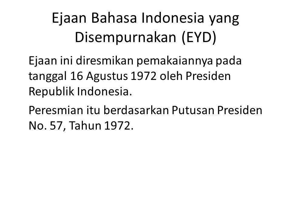 Ejaan Bahasa Indonesia yang Disempurnakan (EYD) Ejaan ini diresmikan pemakaiannya pada tanggal 16 Agustus 1972 oleh Presiden Republik Indonesia. Peres