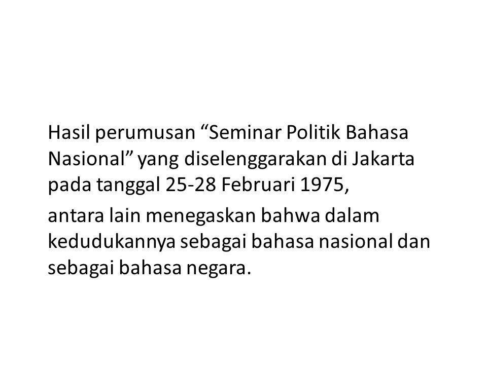 """Hasil perumusan """"Seminar Politik Bahasa Nasional"""" yang diselenggarakan di Jakarta pada tanggal 25-28 Februari 1975, antara lain menegaskan bahwa dalam"""
