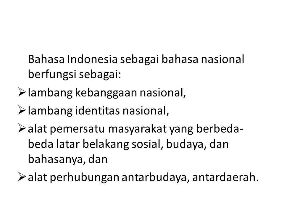 Bahasa Indonesia sebagai bahasa nasional berfungsi sebagai:  lambang kebanggaan nasional,  lambang identitas nasional,  alat pemersatu masyarakat yang berbeda- beda latar belakang sosial, budaya, dan bahasanya, dan  alat perhubungan antarbudaya, antardaerah.