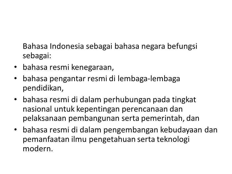 Bahasa Indonesia sebagai bahasa negara befungsi sebagai: bahasa resmi kenegaraan, bahasa pengantar resmi di lembaga-lembaga pendidikan, bahasa resmi di dalam perhubungan pada tingkat nasional untuk kepentingan perencanaan dan pelaksanaan pembangunan serta pemerintah, dan bahasa resmi di dalam pengembangan kebudayaan dan pemanfaatan ilmu pengetahuan serta teknologi modern.