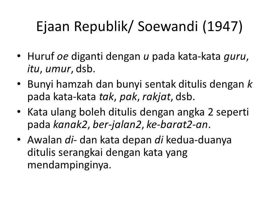 Ejaan Republik/ Soewandi (1947) Huruf oe diganti dengan u pada kata-kata guru, itu, umur, dsb. Bunyi hamzah dan bunyi sentak ditulis dengan k pada kat