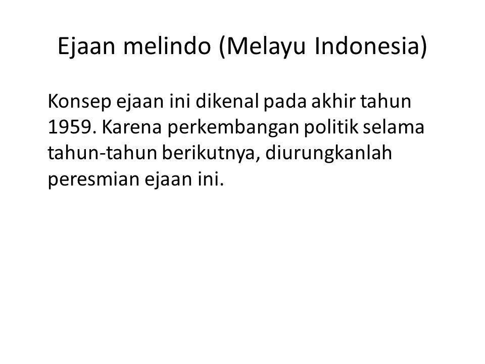 Ejaan melindo (Melayu Indonesia) Konsep ejaan ini dikenal pada akhir tahun 1959. Karena perkembangan politik selama tahun-tahun berikutnya, diurungkan