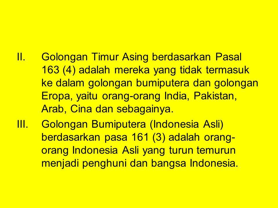 II.Golongan Timur Asing berdasarkan Pasal 163 (4) adalah mereka yang tidak termasuk ke dalam golongan bumiputera dan golongan Eropa, yaitu orang-orang India, Pakistan, Arab, Cina dan sebagainya.