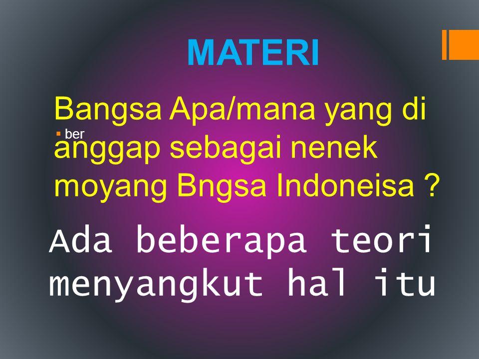  ber MATERI Ada beberapa teori menyangkut hal itu Bangsa Apa/mana yang di anggap sebagai nenek moyang Bngsa Indoneisa ?