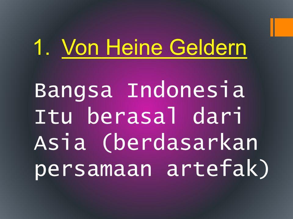 1.Von Heine Geldern Bangsa Indonesia Itu berasal dari Asia (berdasarkan persamaan artefak)