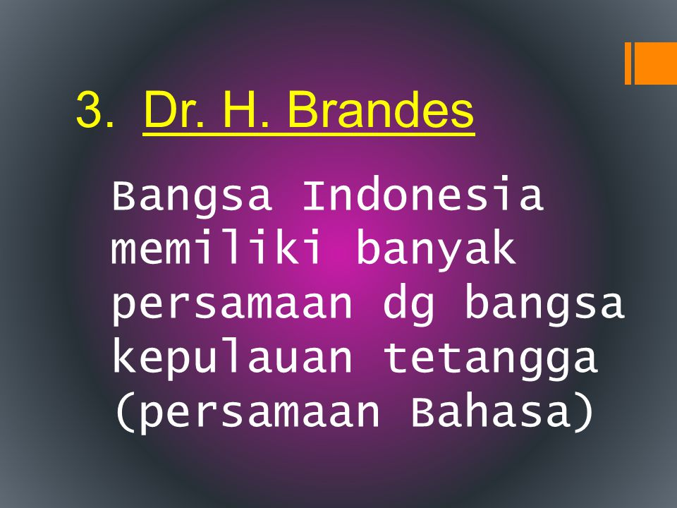3.Dr. H. Brandes Bangsa Indonesia memiliki banyak persamaan dg bangsa kepulauan tetangga (persamaan Bahasa)