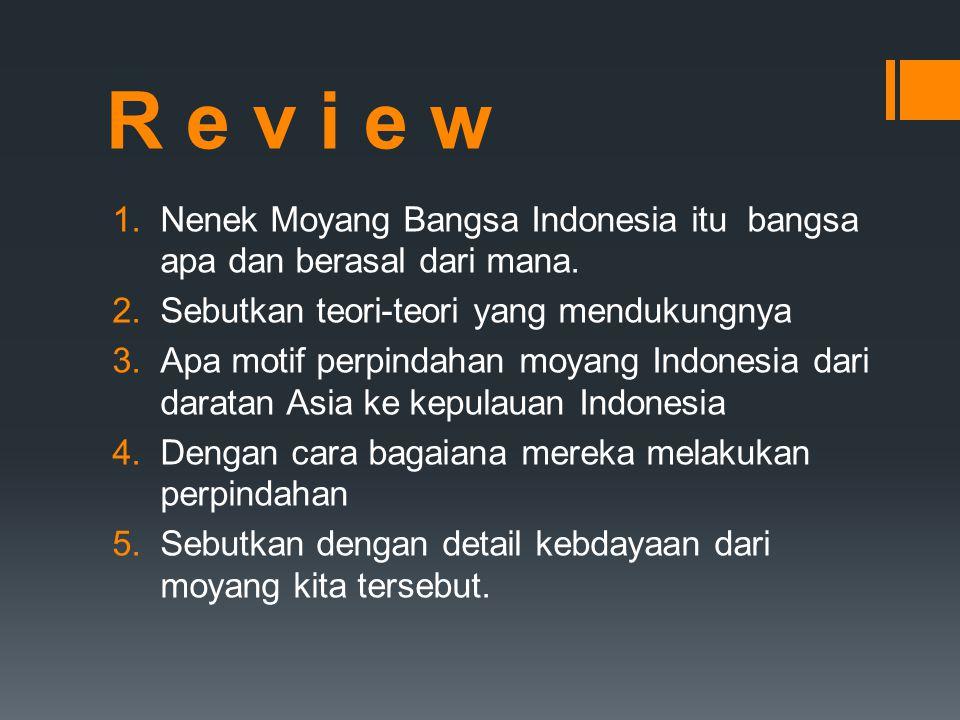 R e v i e w 1.Nenek Moyang Bangsa Indonesia itu bangsa apa dan berasal dari mana. 2.Sebutkan teori-teori yang mendukungnya 3.Apa motif perpindahan moy