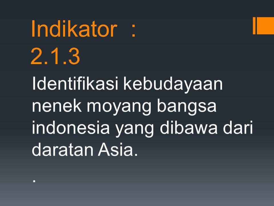 Identifikasi kebudayaan nenek moyang bangsa indonesia yang dibawa dari daratan Asia.. Indikator : 2.1.3
