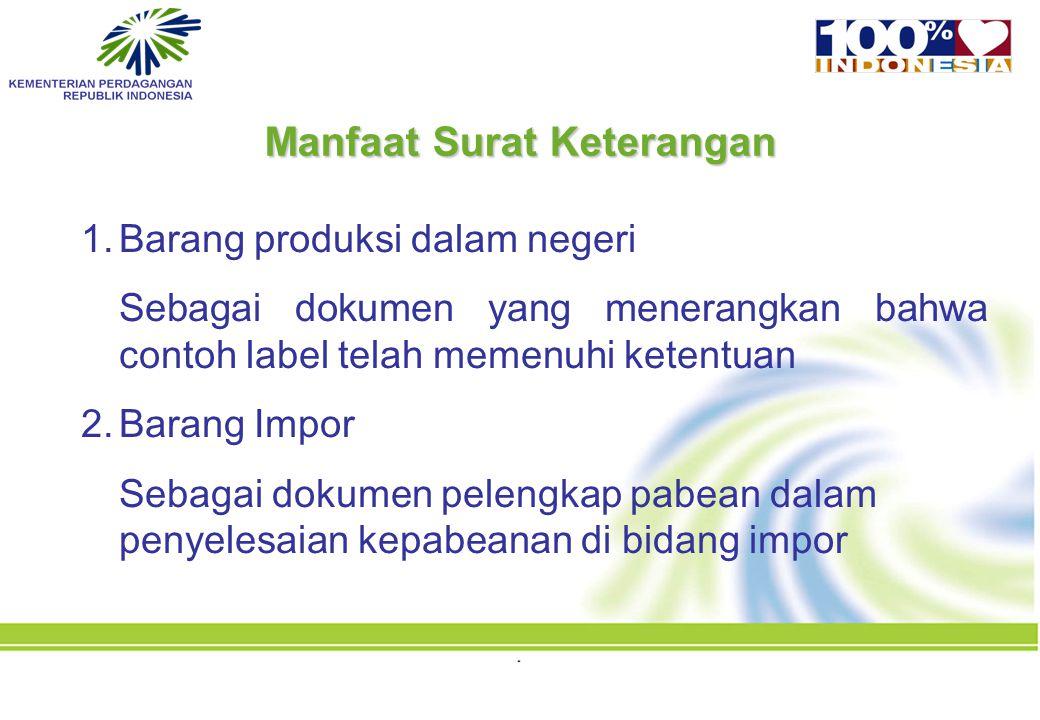 1.Barang produksi dalam negeri Sebagai dokumen yang menerangkan bahwa contoh label telah memenuhi ketentuan 2.Barang Impor Sebagai dokumen pelengkap pabean dalam penyelesaian kepabeanan di bidang impor Manfaat Surat Keterangan