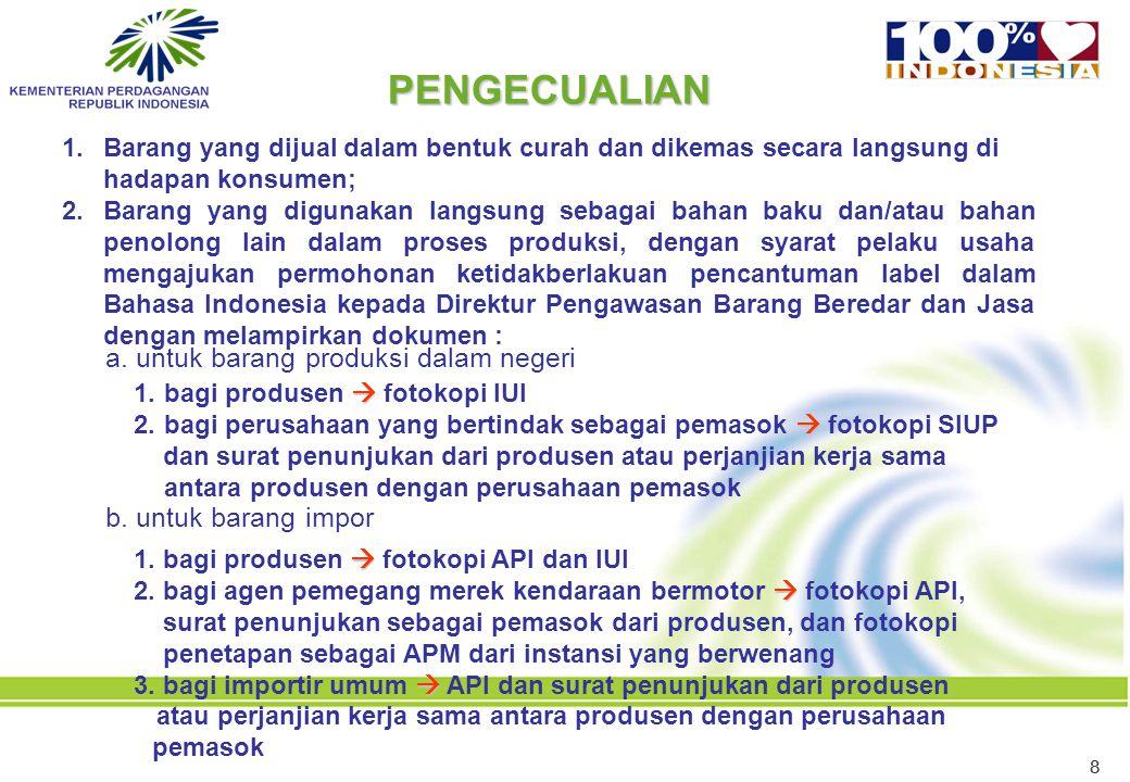 88 1.Barang yang dijual dalam bentuk curah dan dikemas secara langsung di hadapan konsumen; 2.Barang yang digunakan langsung sebagai bahan baku dan/atau bahan penolong lain dalam proses produksi, dengan syarat pelaku usaha mengajukan permohonan ketidakberlakuan pencantuman label dalam Bahasa Indonesia kepada Direktur Pengawasan Barang Beredar dan Jasa dengan melampirkan dokumen : PENGECUALIAN  1.