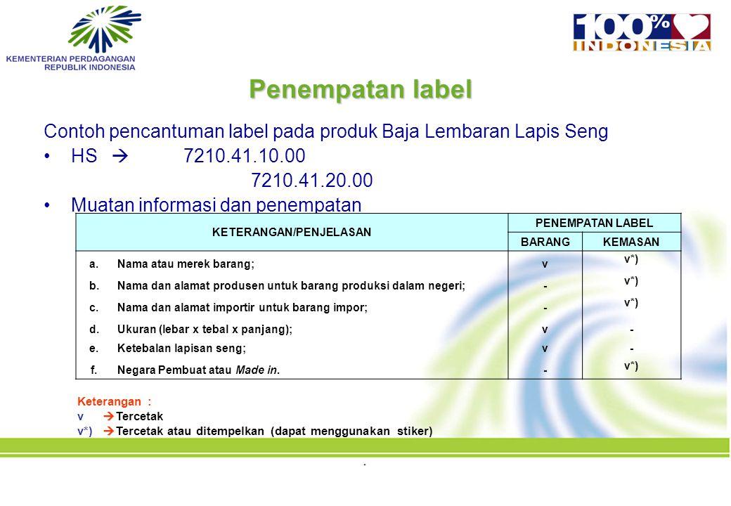 Penempatan label Contoh pencantuman label pada produk Baja Lembaran Lapis Seng HS  7210.41.10.00 7210.41.20.00 Muatan informasi dan penempatan Keterangan :  v  Tercetak  v*)  Tercetak atau ditempelkan (dapat menggunakan stiker) KETERANGAN/PENJELASAN PENEMPATAN LABEL BARANGKEMASAN a.Nama atau merek barang;v v*) b.Nama dan alamat produsen untuk barang produksi dalam negeri;- v*) c.Nama dan alamat importir untuk barang impor;- v*) d.Ukuran (lebar x tebal x panjang);v- e.Ketebalan lapisan seng;v- f.Negara Pembuat atau Made in.- v*)