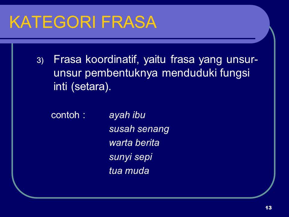 13 KATEGORI FRASA 3) Frasa koordinatif, yaitu frasa yang unsur- unsur pembentuknya menduduki fungsi inti (setara). contoh :ayah ibu susah senang warta