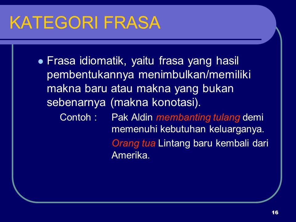 16 KATEGORI FRASA Frasa idiomatik, yaitu frasa yang hasil pembentukannya menimbulkan/memiliki makna baru atau makna yang bukan sebenarnya (makna konot
