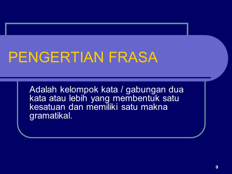 3 PENGERTIAN FRASA Adalah kelompok kata / gabungan dua kata atau lebih yang membentuk satu kesatuan dan memiliki satu makna gramatikal.