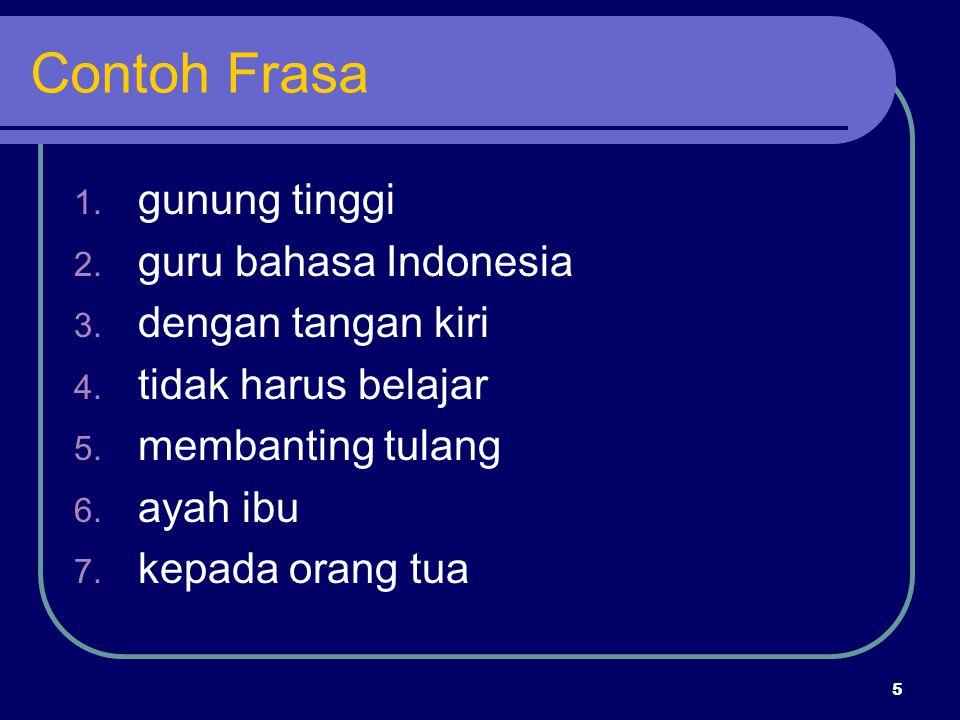 5 Contoh Frasa 1. gunung tinggi 2. guru bahasa Indonesia 3. dengan tangan kiri 4. tidak harus belajar 5. membanting tulang 6. ayah ibu 7. kepada orang