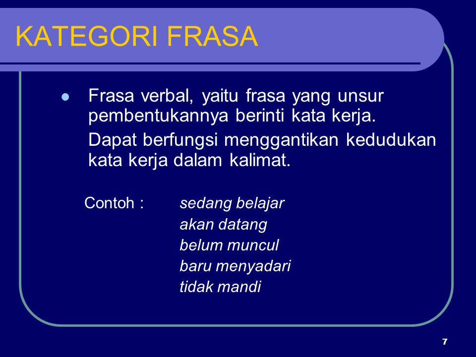 7 KATEGORI FRASA Frasa verbal, yaitu frasa yang unsur pembentukannya berinti kata kerja. Dapat berfungsi menggantikan kedudukan kata kerja dalam kalim