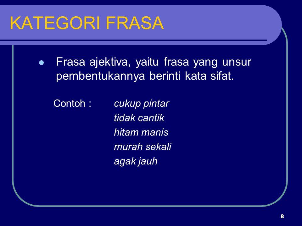 8 KATEGORI FRASA Frasa ajektiva, yaitu frasa yang unsur pembentukannya berinti kata sifat. Contoh :cukup pintar tidak cantik hitam manis murah sekali