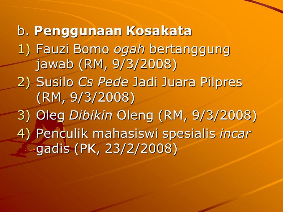 b. Penggunaan Kosakata 1)Fauzi Bomo ogah bertanggung jawab (RM, 9/3/2008) 2)Susilo Cs Pede Jadi Juara Pilpres (RM, 9/3/2008) 3)Oleg Dibikin Oleng (RM,