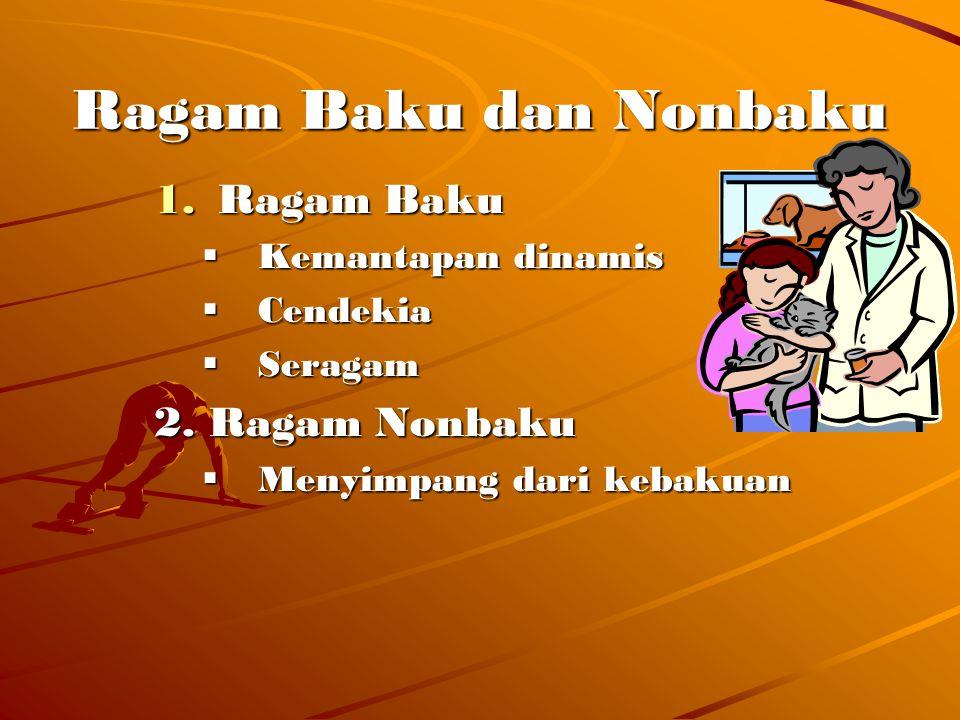 Ragam baku adalah ragam yg dilembagakan dan diakui oleh sebagian besar pemakainya sbg bahasa resmi dan sbg kerangka acuan norma bahasa dalam penggunaannya.