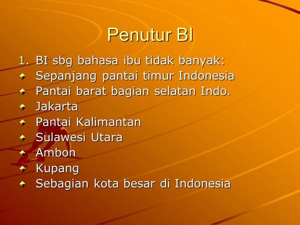 Penutur BI 1.BI sbg bahasa ibu tidak banyak: Sepanjang pantai timur Indonesia Pantai barat bagian selatan Indo. Jakarta Pantai Kalimantan Sulawesi Uta