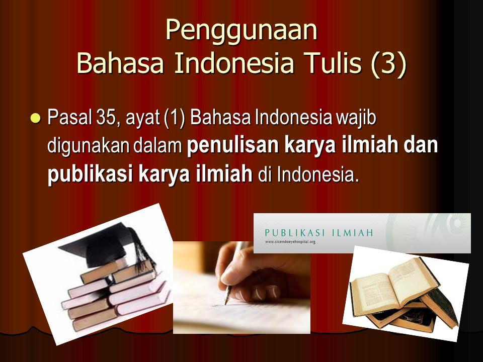 Penggunaan Bahasa Indonesia Tulis (3) Pasal 35, ayat (1) Bahasa Indonesia wajib digunakan dalam penulisan karya ilmiah dan publikasi karya ilmiah di Indonesia.