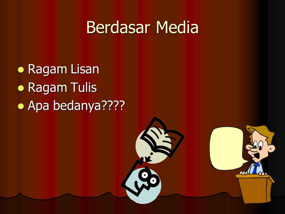 Berdasar Media Ragam Lisan Ragam Lisan Ragam Tulis Ragam Tulis Apa bedanya???? Apa bedanya????
