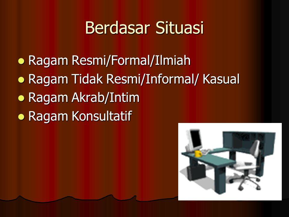 Berdasar Situasi Ragam Resmi/Formal/Ilmiah Ragam Resmi/Formal/Ilmiah Ragam Tidak Resmi/Informal/ Kasual Ragam Tidak Resmi/Informal/ Kasual Ragam Akrab