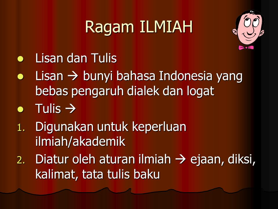 Ragam ILMIAH Lisan dan Tulis Lisan dan Tulis Lisan  bunyi bahasa Indonesia yang bebas pengaruh dialek dan logat Lisan  bunyi bahasa Indonesia yang b
