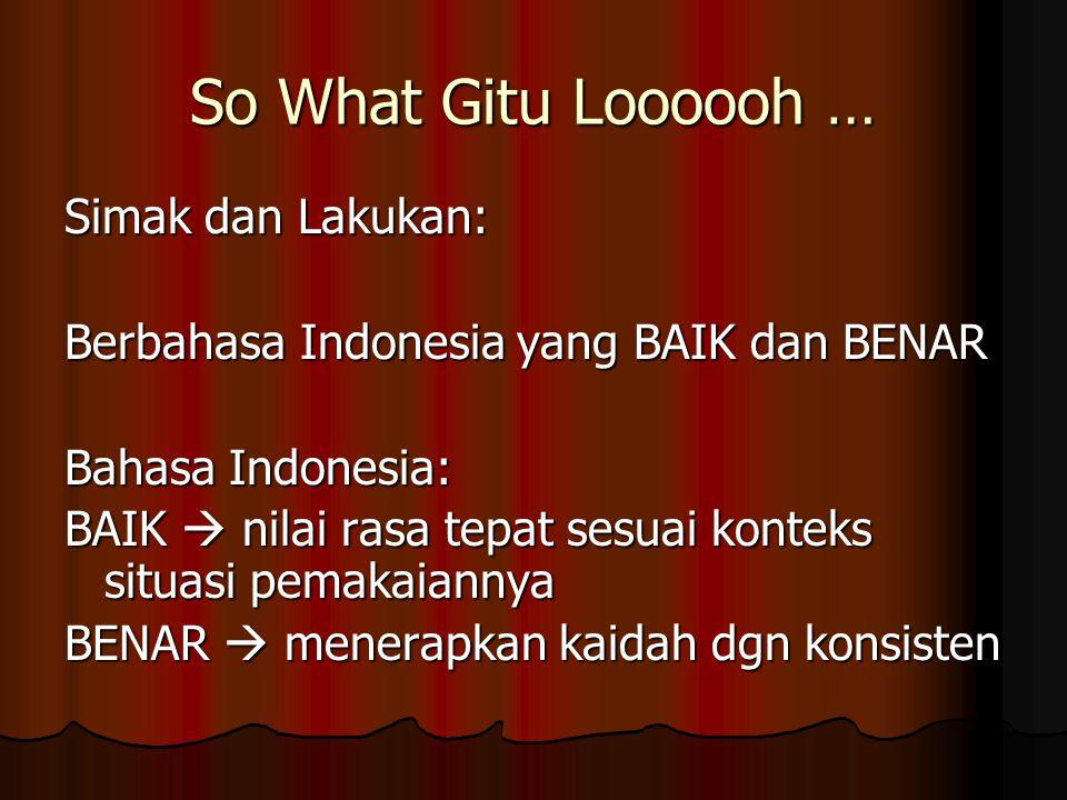 So What Gitu Loooooh … Simak dan Lakukan: Berbahasa Indonesia yang BAIK dan BENAR Bahasa Indonesia: BAIK  nilai rasa tepat sesuai konteks situasi pem