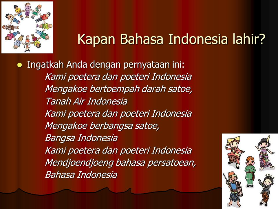 Kapan Bahasa Indonesia lahir? Ingatkah Anda dengan pernyataan ini: Ingatkah Anda dengan pernyataan ini: Kami poetera dan poeteri Indonesia Mengakoe be