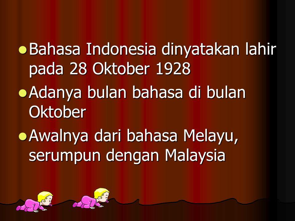 Bahasa Indonesia dinyatakan lahir pada 28 Oktober 1928 Bahasa Indonesia dinyatakan lahir pada 28 Oktober 1928 Adanya bulan bahasa di bulan Oktober Adanya bulan bahasa di bulan Oktober Awalnya dari bahasa Melayu, serumpun dengan Malaysia Awalnya dari bahasa Melayu, serumpun dengan Malaysia
