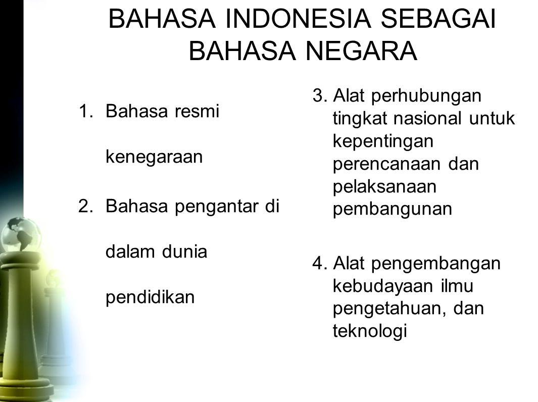 BAHASA INDONESIA SEBAGAI BAHASA NEGARA 1.Bahasa resmi kenegaraan 2.Bahasa pengantar di dalam dunia pendidikan 3. Alat perhubungan tingkat nasional unt